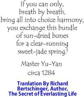 If you can only, breath by breath, bring all into choice harmony, you exchange this bundle of sun-dried bones for a clear running sweet-jade spring. By Master Yu-Yan, circa 1284, translation by Richard Bertschinger, Author, Secret Of Everlasting Life.